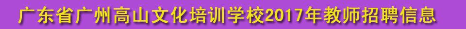 广州高山文化培训学校2017年招聘各科教师公告