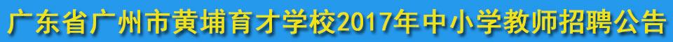 广东省广州市黄埔育才学校2017年中小学教师招聘公告